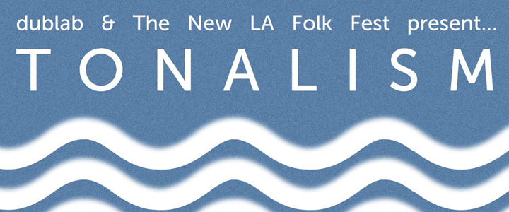 The New L.A. Folk Fest & Dublab present TONALISM // June 15, 2013